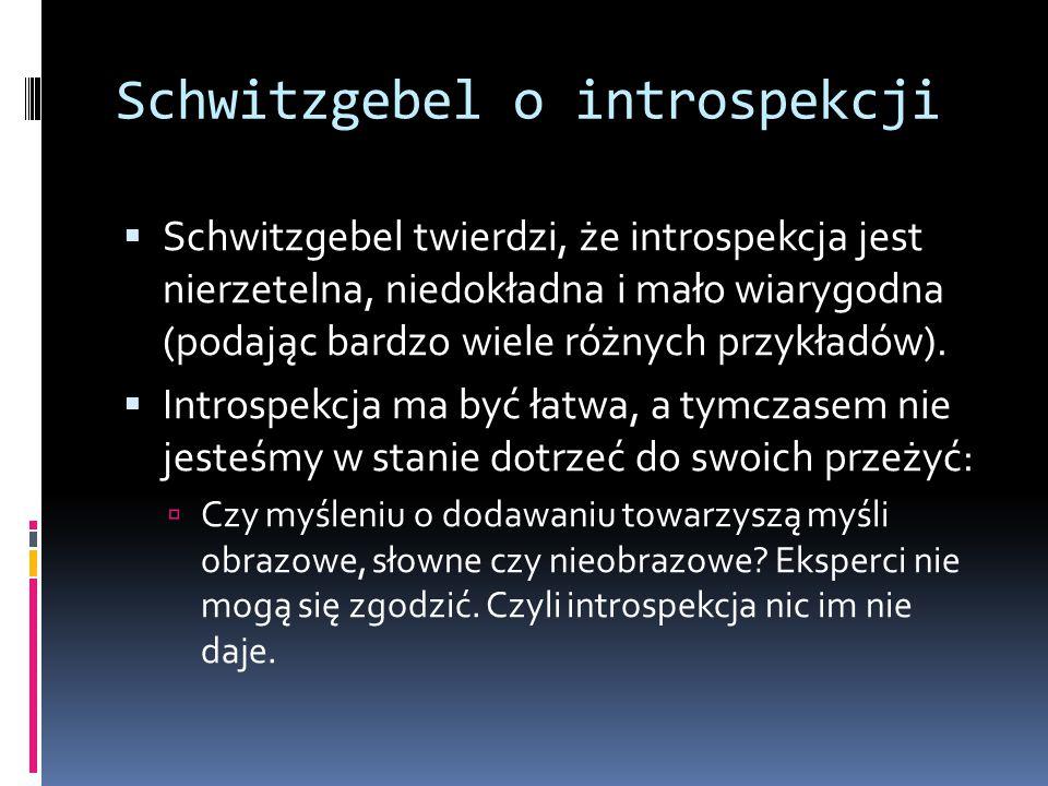 Schwitzgebel o introspekcji  Schwitzgebel twierdzi, że introspekcja jest nierzetelna, niedokładna i mało wiarygodna (podając bardzo wiele różnych prz