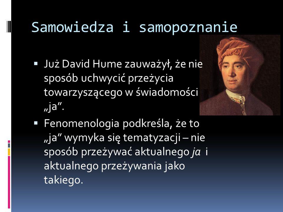 """Samowiedza i samopoznanie  Już David Hume zauważył, że nie sposób uchwycić przeżycia towarzyszącego w świadomości """"ja"""".  Fenomenologia podkreśla, że"""