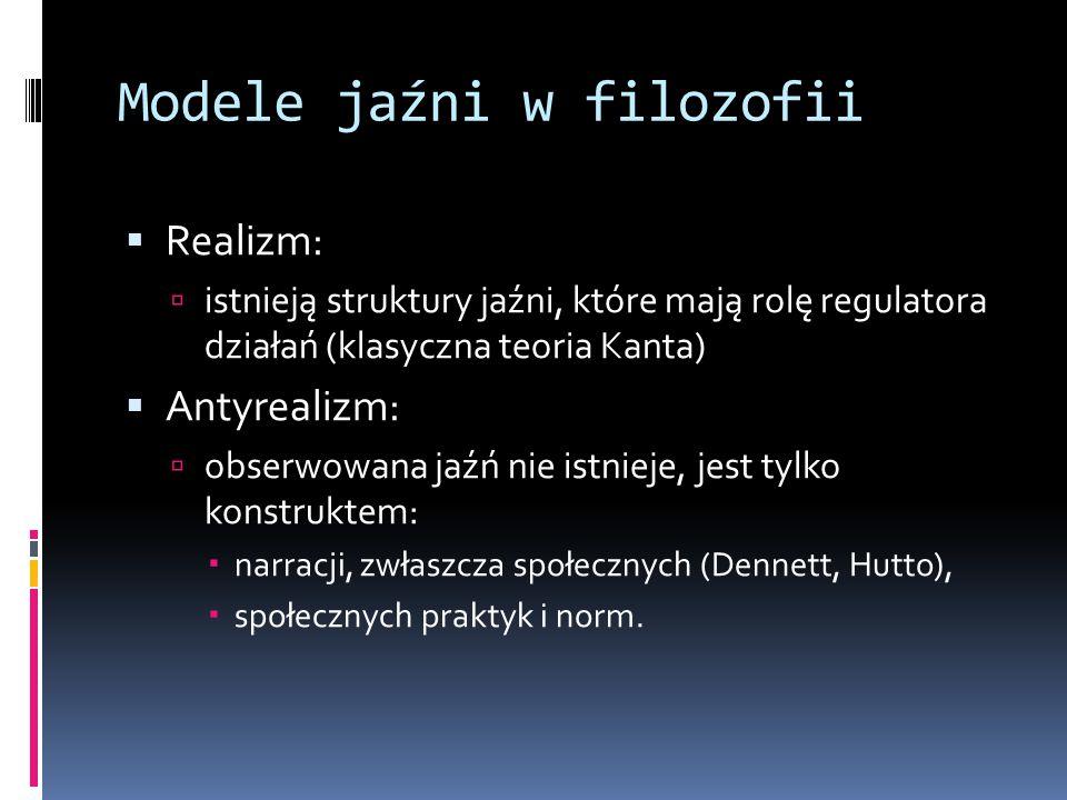 Modele jaźni w filozofii  Realizm:  istnieją struktury jaźni, które mają rolę regulatora działań (klasyczna teoria Kanta)  Antyrealizm:  obserwowana jaźń nie istnieje, jest tylko konstruktem:  narracji, zwłaszcza społecznych (Dennett, Hutto),  społecznych praktyk i norm.