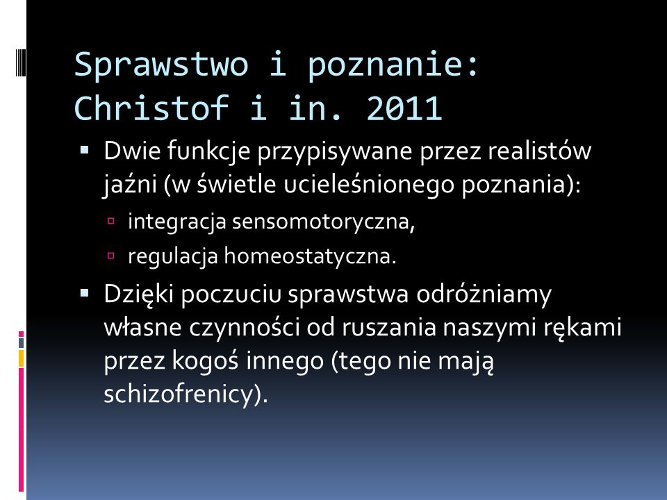 Sprawstwo i poznanie: Christof i in. 2011  Dwie funkcje przypisywane przez realistów jaźni (w świetle ucieleśnionego poznania):  integracja sensomot