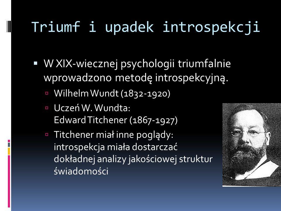 Triumf i upadek introspekcji  W XIX-wiecznej psychologii triumfalnie wprowadzono metodę introspekcyjną.  Wilhelm Wundt (1832-1920)  Uczeń W. Wundta