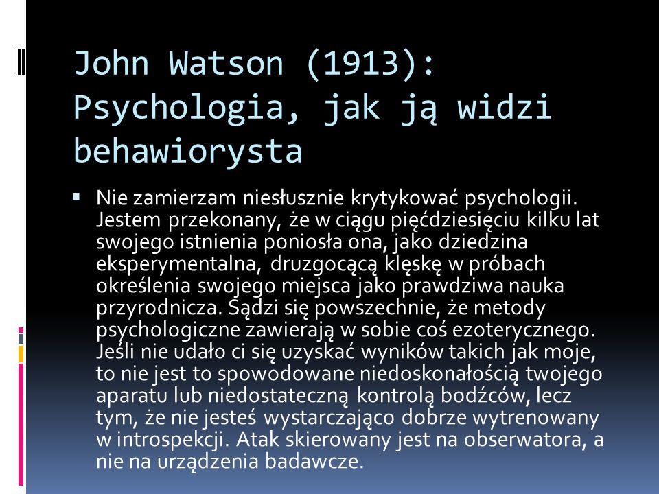 John Watson (1913): Psychologia, jak ją widzi behawiorysta  Nie zamierzam niesłusznie krytykować psychologii. Jestem przekonany, że w ciągu pięćdzies