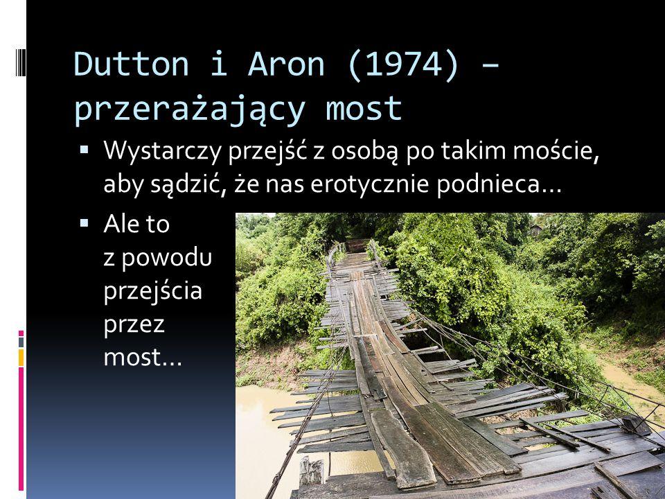 Dutton i Aron (1974) – przerażający most  Wystarczy przejść z osobą po takim moście, aby sądzić, że nas erotycznie podnieca…  Ale to z powodu przejś
