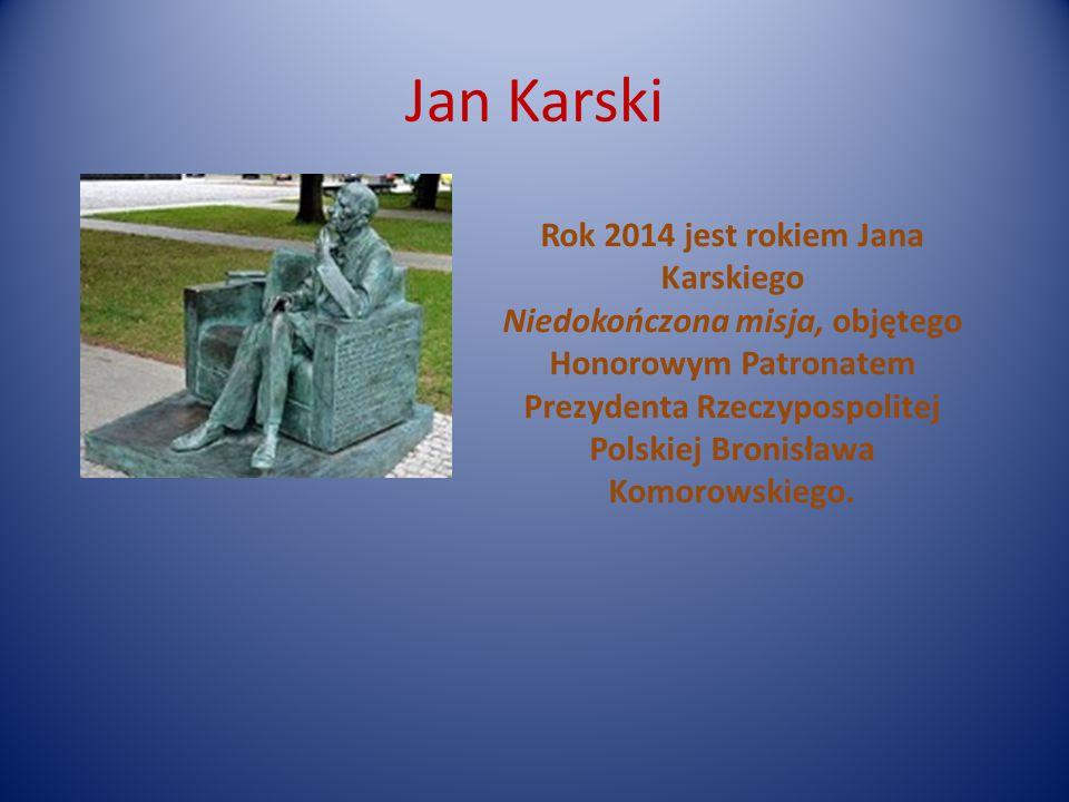Jan Karski Rok 2014 jest rokiem Jana Karskiego Niedokończona misja, objętego Honorowym Patronatem Prezydenta Rzeczypospolitej Polskiej Bronisława Komorowskiego.