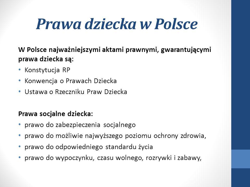 Prawa dziecka w Polsce W Polsce najważniejszymi aktami prawnymi, gwarantującymi prawa dziecka są: Konstytucja RP Konwencja o Prawach Dziecka Ustawa o