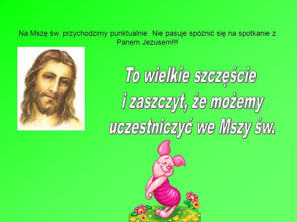 Na Mszę św. przychodzimy punktualnie. Nie pasuje spóźnić się na spotkanie z Panem Jezusem!!!