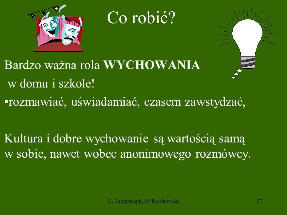 G.Gregorczyk, M. Rostkowska37 Co robić. Bardzo ważna rola WYCHOWANIA w domu i szkole.