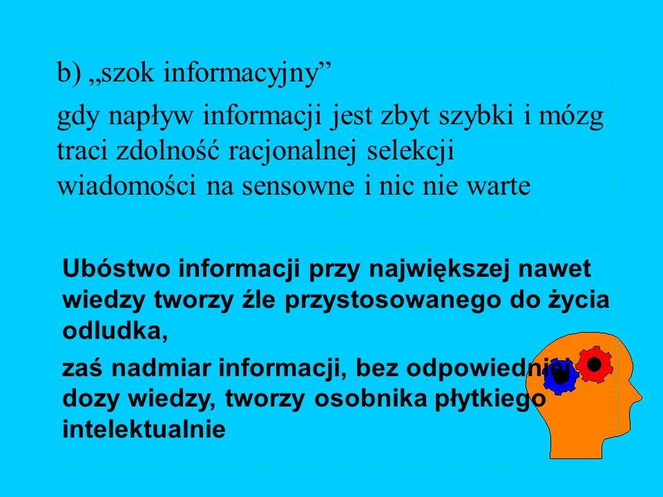 """b) """"szok informacyjny gdy napływ informacji jest zbyt szybki i mózg traci zdolność racjonalnej selekcji wiadomości na sensowne i nic nie warte Ubóstwo informacji przy największej nawet wiedzy tworzy źle przystosowanego do życia odludka, zaś nadmiar informacji, bez odpowiedniej dozy wiedzy, tworzy osobnika płytkiego intelektualnie"""