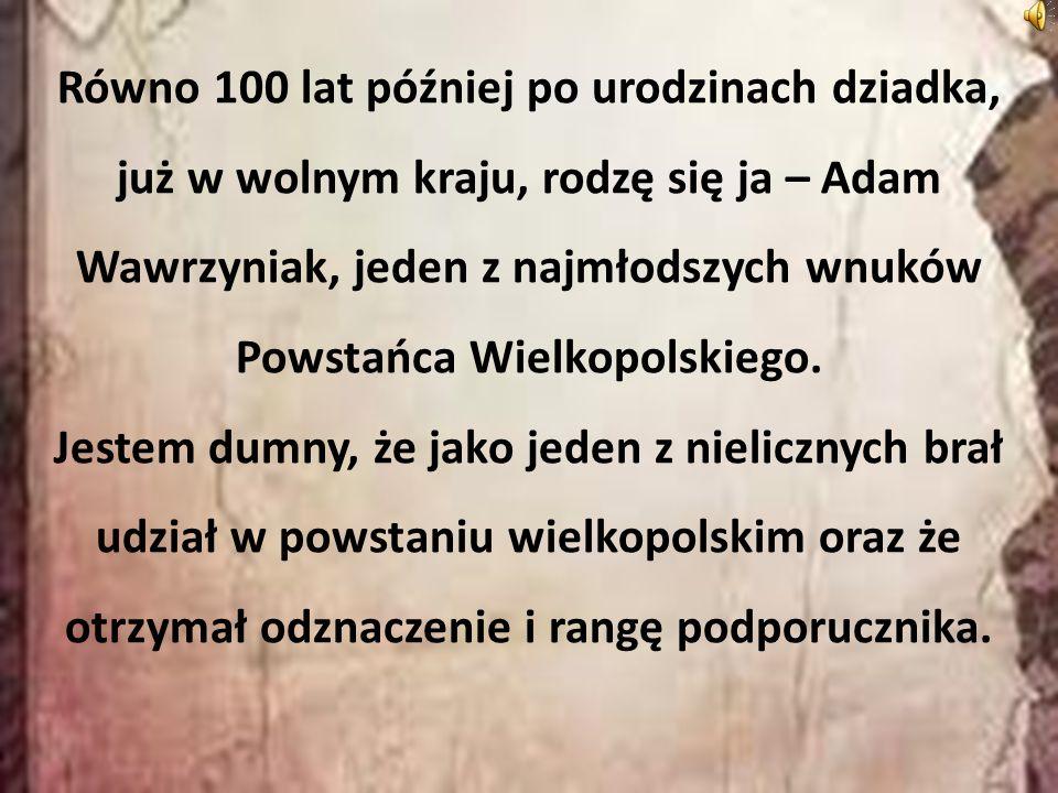 Równo 100 lat później po urodzinach dziadka, już w wolnym kraju, rodzę się ja – Adam Wawrzyniak, jeden z najmłodszych wnuków Powstańca Wielkopolskiego