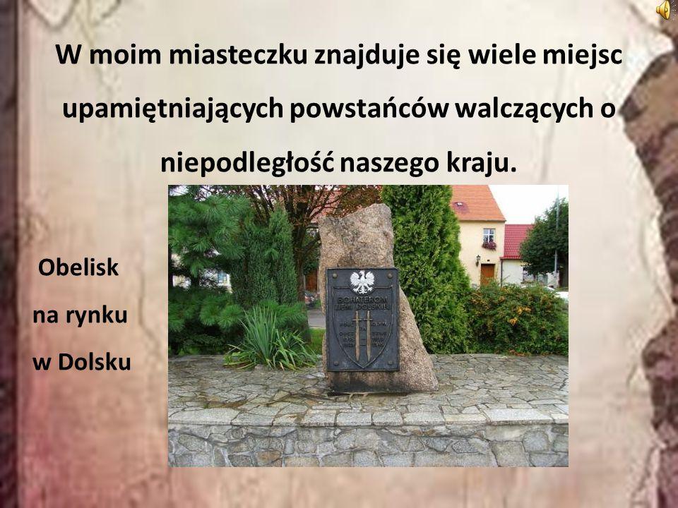 W moim miasteczku znajduje się wiele miejsc upamiętniających powstańców walczących o niepodległość naszego kraju. Obelisk na rynku w Dolsku