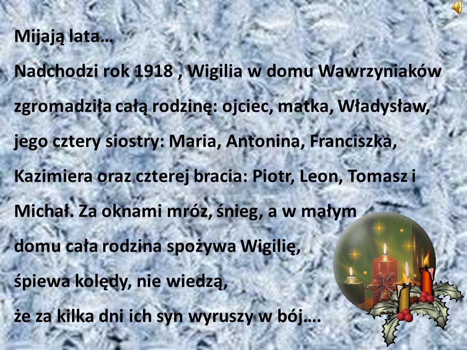 Mijają lata… Nadchodzi rok 1918, Wigilia w domu Wawrzyniaków zgromadziła całą rodzinę: ojciec, matka, Władysław, jego cztery siostry: Maria, Antonina, Franciszka, Kazimiera oraz czterej bracia: Piotr, Leon, Tomasz i Michał.