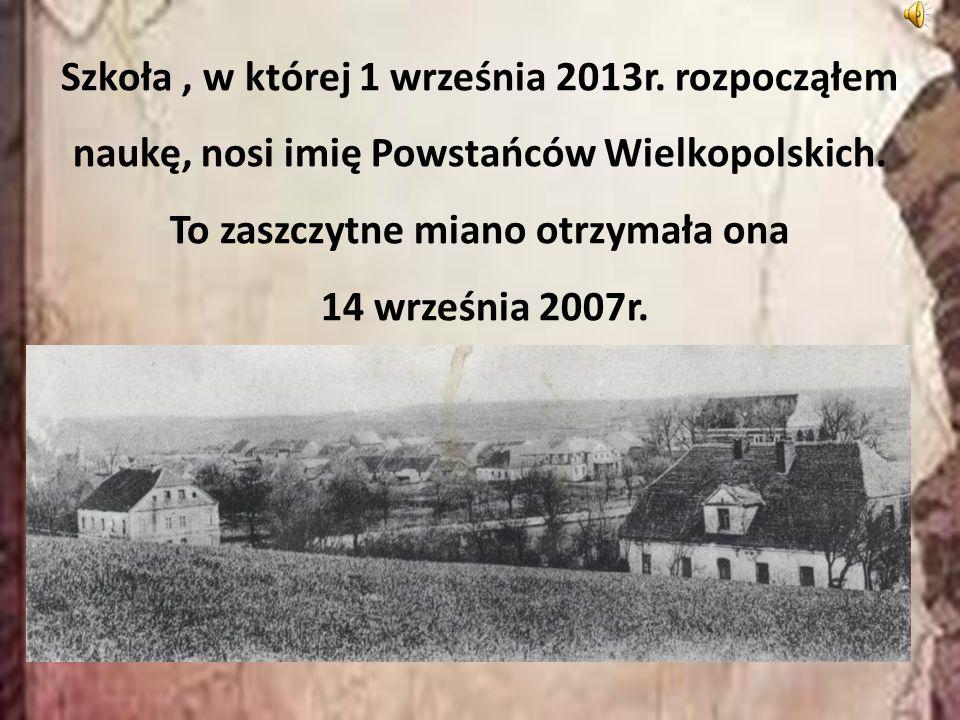 Szkoła, w której 1 września 2013r. rozpocząłem naukę, nosi imię Powstańców Wielkopolskich. To zaszczytne miano otrzymała ona 14 września 2007r.