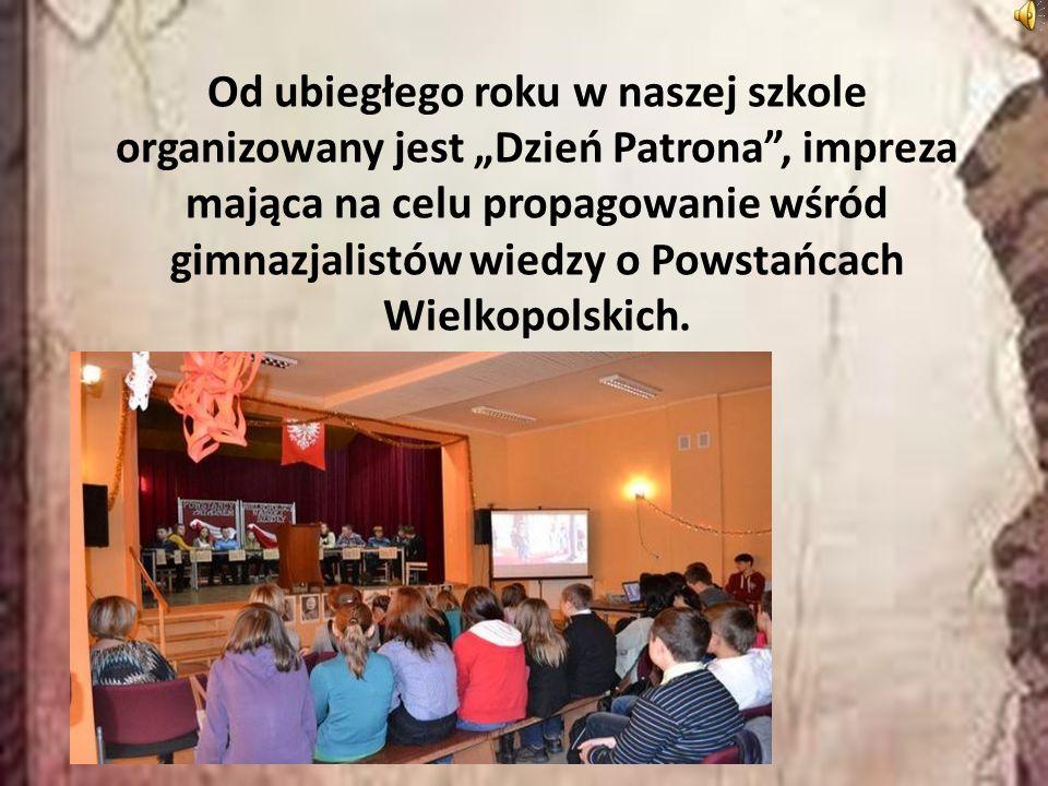 """Od ubiegłego roku w naszej szkole organizowany jest """"Dzień Patrona , impreza mająca na celu propagowanie wśród gimnazjalistów wiedzy o Powstańcach Wielkopolskich."""