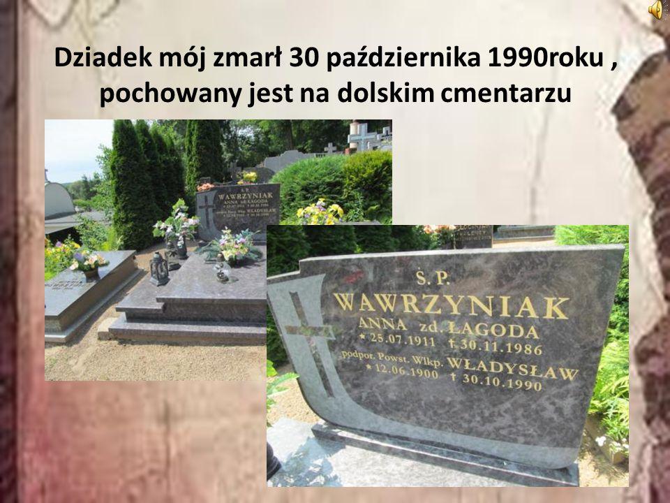 Dziadek mój zmarł 30 października 1990roku, pochowany jest na dolskim cmentarzu