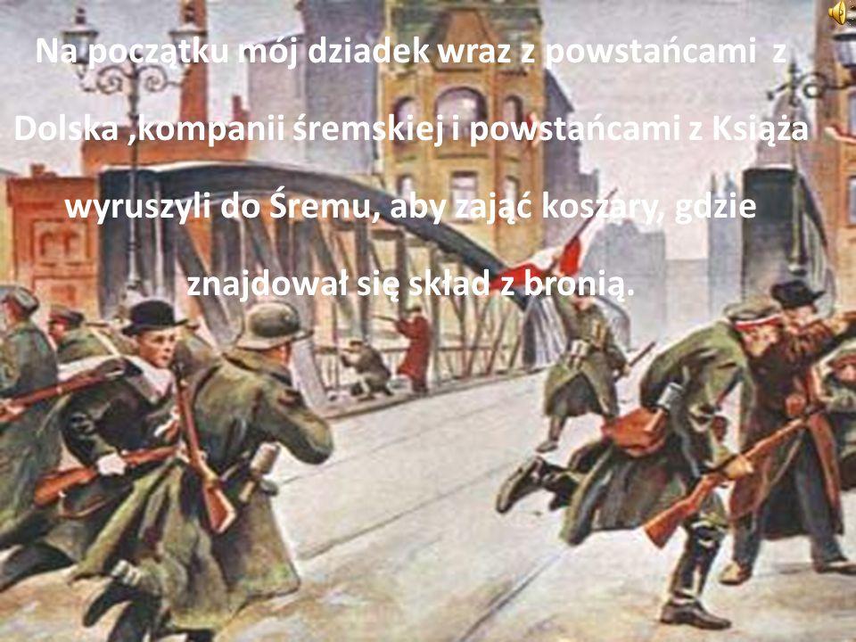 Na początku mój dziadek wraz z powstańcami z Dolska,kompanii śremskiej i powstańcami z Książa wyruszyli do Śremu, aby zająć koszary, gdzie znajdował się skład z bronią.