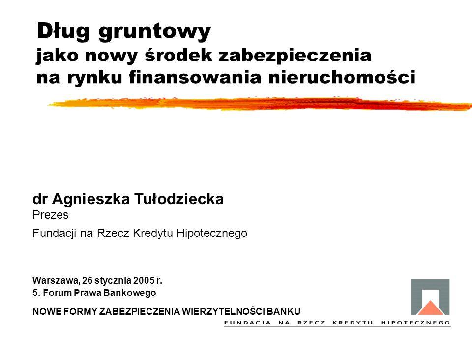 Dług gruntowy jako nowy środek zabezpieczenia na rynku finansowania nieruchomości dr Agnieszka Tułodziecka Prezes Fundacji na Rzecz Kredytu Hipoteczne