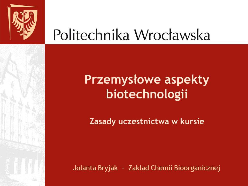 Przemysłowe aspekty biotechnologii Zasady uczestnictwa w kursie Jolanta Bryjak – Zakład Chemii Bioorganicznej