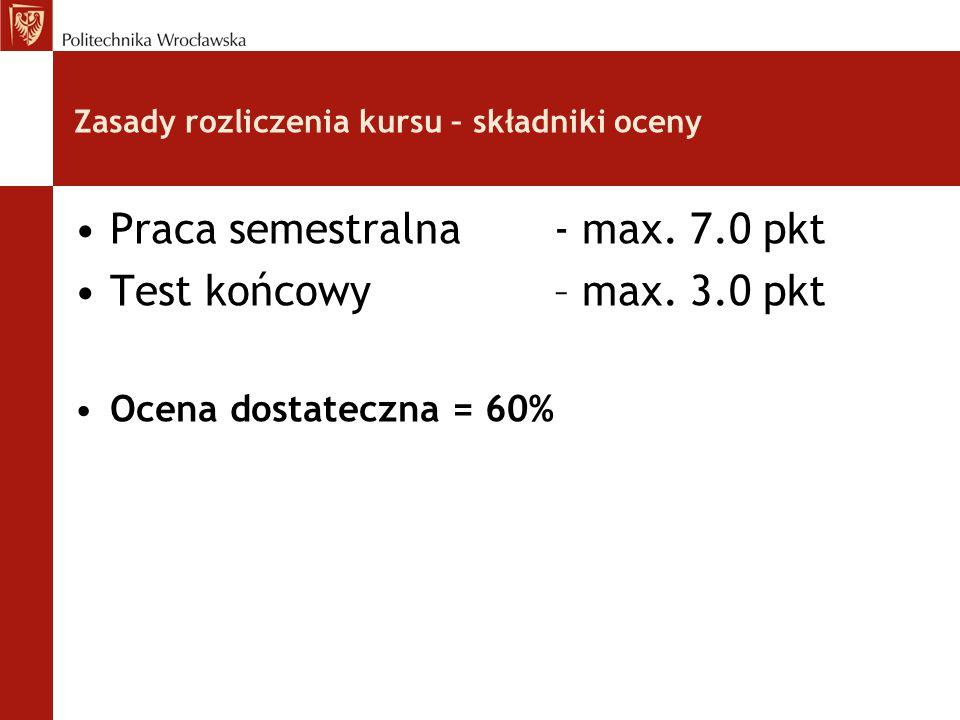 Zasady rozliczenia kursu – składniki oceny Praca semestralna - max. 7.0 pkt Test końcowy – max. 3.0 pkt Ocena dostateczna = 60%