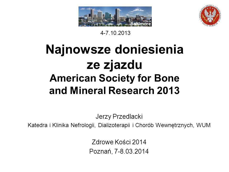 Najnowsze doniesienia ze zjazdu American Society for Bone and Mineral Research 2013 Jerzy Przedlacki Katedra i Klinika Nefrologii, Dializoterapii i Ch