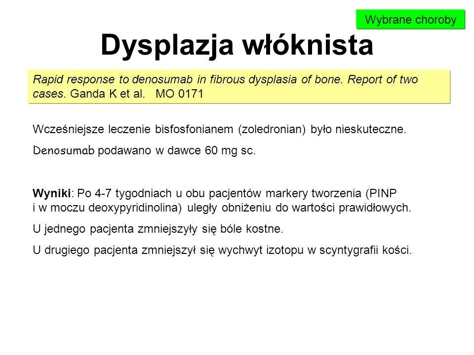 Dysplazja włóknista Rapid response to denosumab in fibrous dysplasia of bone. Report of two cases. Ganda K et al. MO 0171 Wybrane choroby Wcześniejsze
