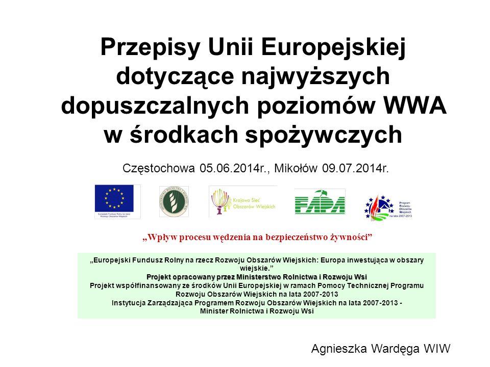 """Przepisy Unii Europejskiej dotyczące najwyższych dopuszczalnych poziomów WWA w środkach spożywczych """"Wpływ procesu wędzenia na bezpieczeństwo żywności """"Europejski Fundusz Rolny na rzecz Rozwoju Obszarów Wiejskich: Europa inwestująca w obszary wiejskie. Projekt opracowany przez Ministerstwo Rolnictwa i Rozwoju Wsi Projekt współfinansowany ze środków Unii Europejskiej w ramach Pomocy Technicznej Programu Rozwoju Obszarów Wiejskich na lata 2007-2013 Instytucja Zarządzająca Programem Rozwoju Obszarów Wiejskich na lata 2007-2013 - Minister Rolnictwa i Rozwoju Wsi Agnieszka Wardęga WIW Częstochowa 05.06.2014r., Mikołów 09.07.2014r."""