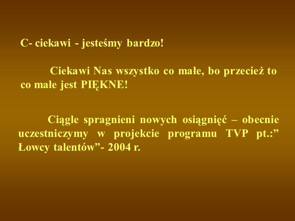 """C- ciekawi - jesteśmy bardzo! Ciągle spragnieni nowych osiągnięć – obecnie uczestniczymy w projekcie programu TVP pt.:"""" Łowcy talentów""""- 2004 r. Cieka"""