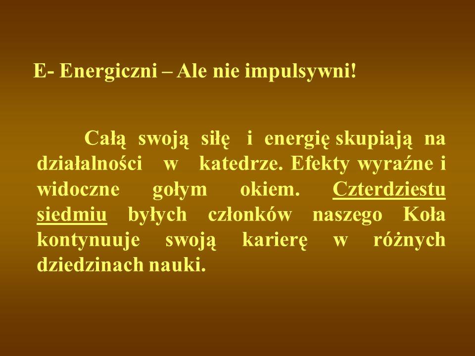 E- Energiczni – Ale nie impulsywni! Całą swoją siłę i energię skupiają na działalności w katedrze. Efekty wyraźne i widoczne gołym okiem. Czterdziestu