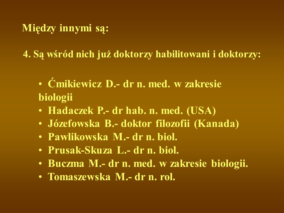 Między innymi są: 4. Są wśród nich już doktorzy habilitowani i doktorzy: Ćmikiewicz D.- dr n. med. w zakresie biologii Hadaczek P.- dr hab. n. med. (U