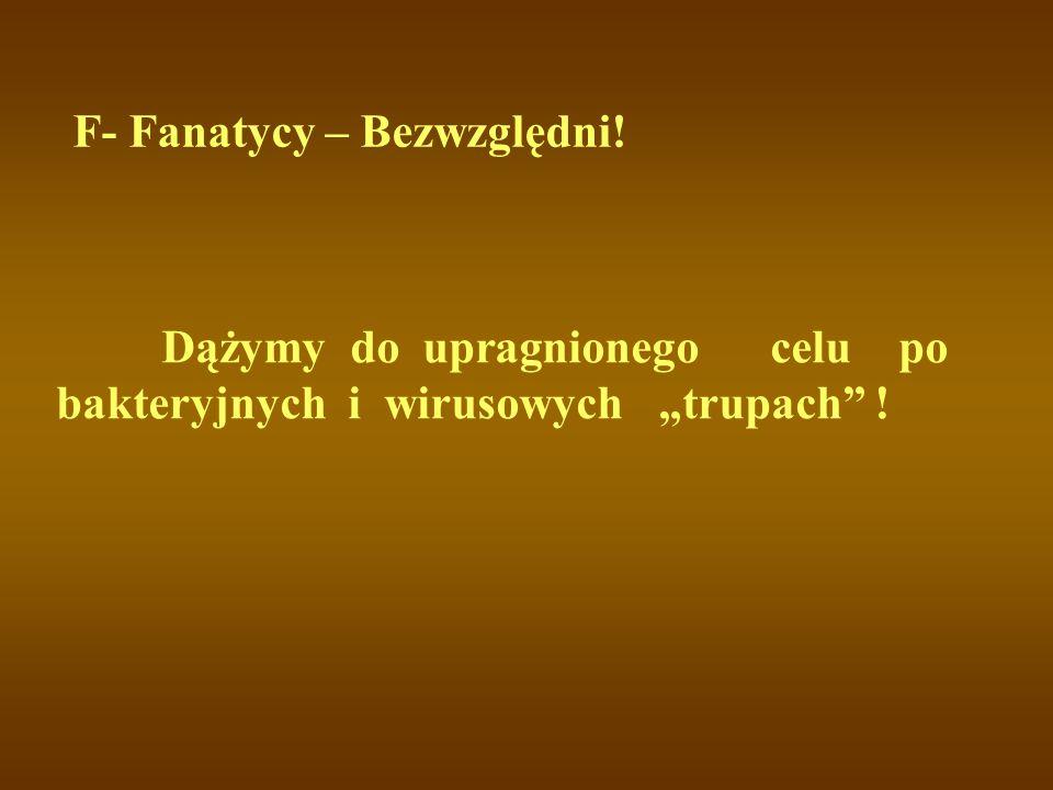 """F- Fanatycy – Bezwzględni! Dążymy do upragnionego celu po bakteryjnych i wirusowych """"trupach !"""