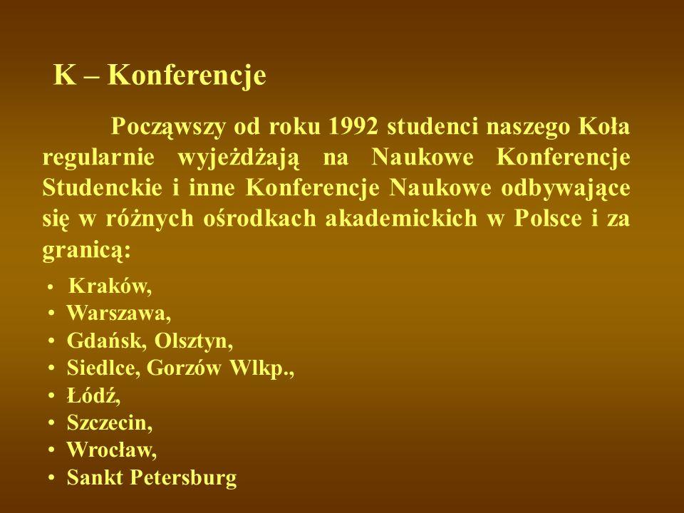 K – Konferencje Począwszy od roku 1992 studenci naszego Koła regularnie wyjeżdżają na Naukowe Konferencje Studenckie i inne Konferencje Naukowe odbywa