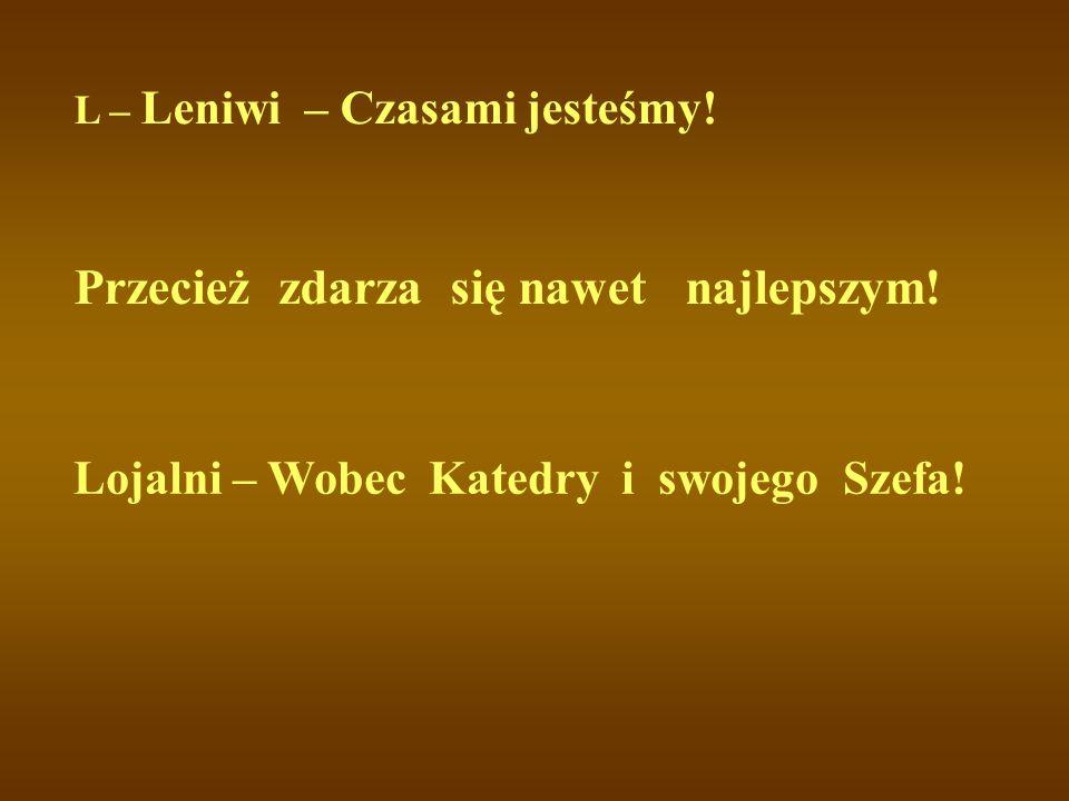 L – Leniwi – Czasami jesteśmy! Przecież zdarza się nawet najlepszym! Lojalni – Wobec Katedry i swojego Szefa!