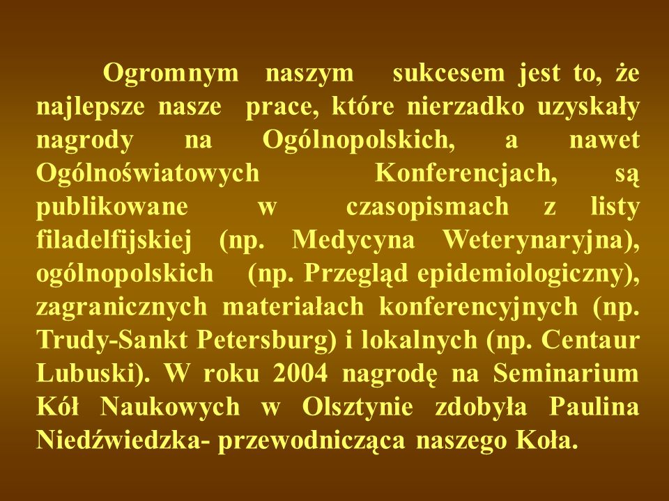 Ogromnym naszym sukcesem jest to, że najlepsze nasze prace, które nierzadko uzyskały nagrody na Ogólnopolskich, a nawet Ogólnoświatowych Konferencjach