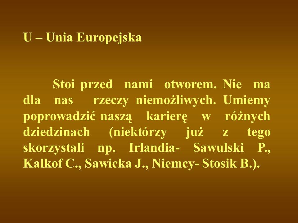 U – Unia Europejska Stoi przed nami otworem. Nie ma dla nas rzeczy niemożliwych. Umiemy poprowadzić naszą karierę w różnych dziedzinach (niektórzy już