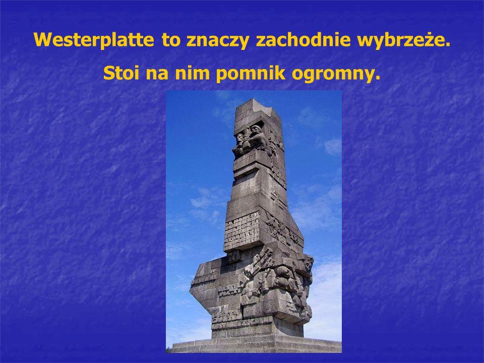 Westerplatte to znaczy zachodnie wybrzeże. Stoi na nim pomnik ogromny.