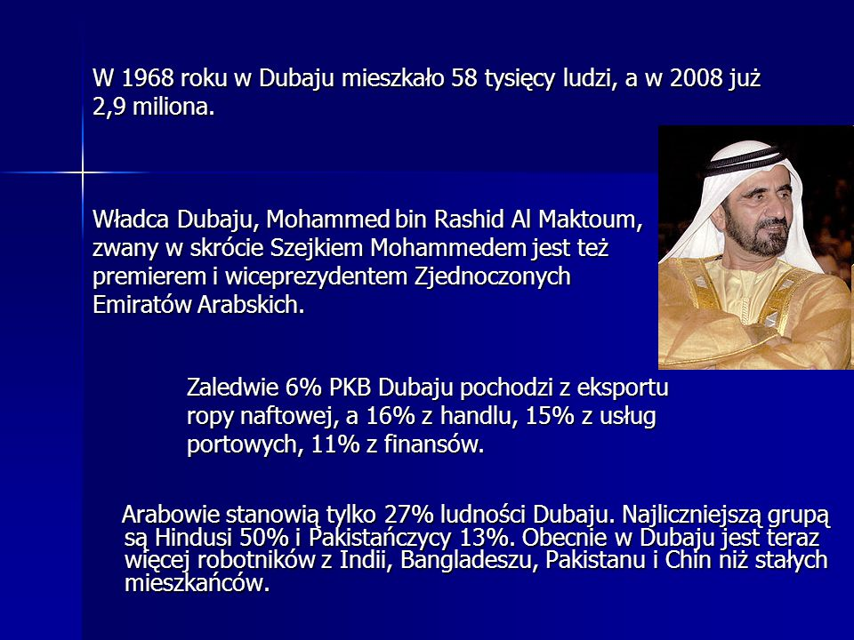 Arabowie stanowią tylko 27% ludności Dubaju. Najliczniejszą grupą są Hindusi 50% i Pakistańczycy 13%. Obecnie w Dubaju jest teraz więcej robotników z