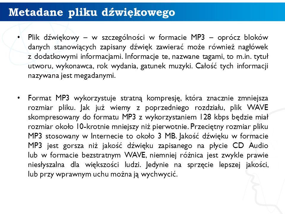 Metadane pliku dźwiękowego Plik dźwiękowy – w szczególności w formacie MP3 – oprócz bloków danych stanowiących zapisany dźwięk zawierać może również nagłówek z dodatkowymi informacjami.