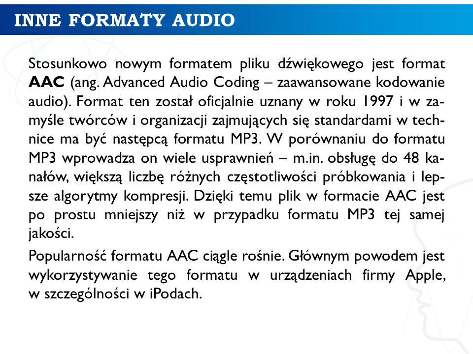 INNE FORMATY AUDIO Stosunkowo nowym formatem pliku dźwiękowego jest format AAC (ang.