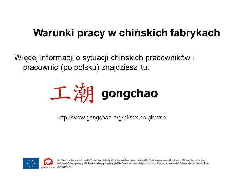 Warunki pracy w chińskich fabrykach Więcej informacji o sytuacji chińskich pracowników i pracownic (po polsku) znajdziesz tu: http://www.gongchao.org/pl/strona-glowna