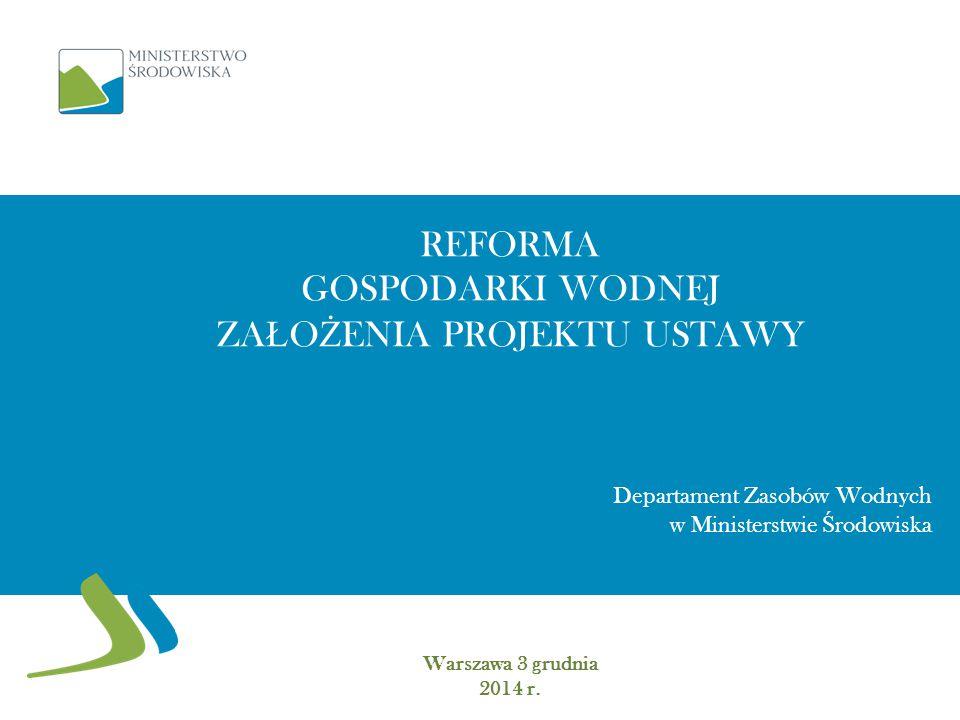 REFORMA GOSPODARKI WODNEJ ZA Ł O Ż ENIA PROJEKTU USTAWY Warszawa 3 grudnia 2014 r.