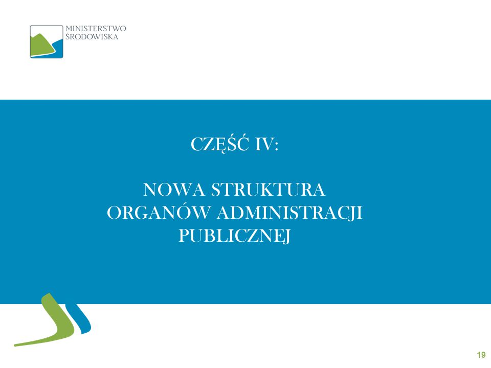 CZ ĘŚĆ IV: NOWA STRUKTURA ORGANÓW ADMINISTRACJI PUBLICZNEJ 19