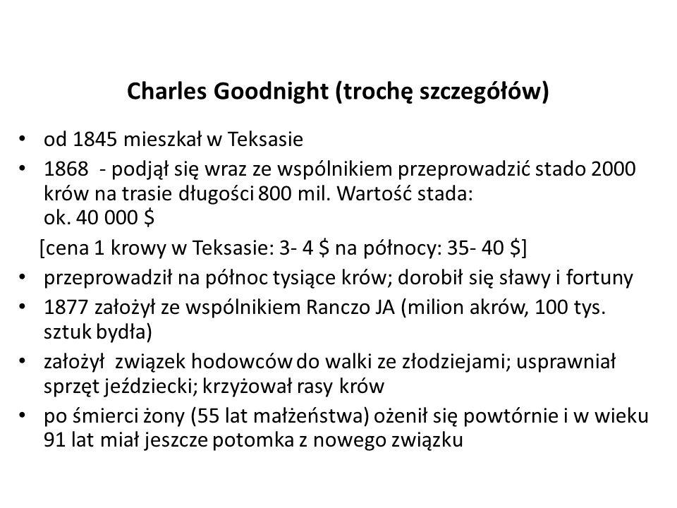 Charles Goodnight (trochę szczegółów) od 1845 mieszkał w Teksasie 1868 - podjął się wraz ze wspólnikiem przeprowadzić stado 2000 krów na trasie długości 800 mil.