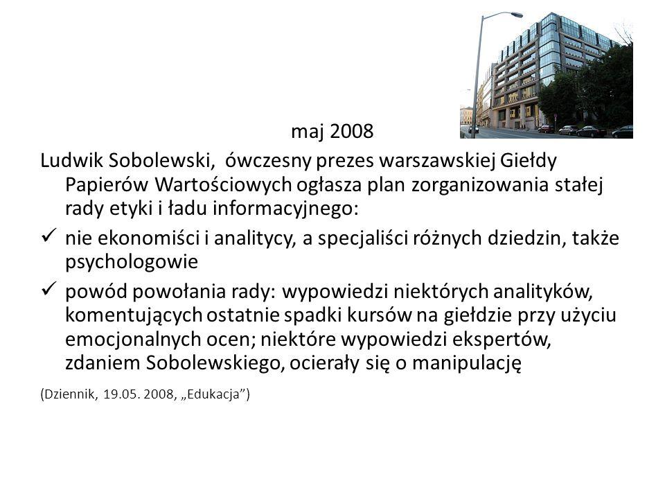 maj 2008 Ludwik Sobolewski, ówczesny prezes warszawskiej Giełdy Papierów Wartościowych ogłasza plan zorganizowania stałej rady etyki i ładu informacyjnego: nie ekonomiści i analitycy, a specjaliści różnych dziedzin, także psychologowie powód powołania rady: wypowiedzi niektórych analityków, komentujących ostatnie spadki kursów na giełdzie przy użyciu emocjonalnych ocen; niektóre wypowiedzi ekspertów, zdaniem Sobolewskiego, ocierały się o manipulację (Dziennik, 19.05.
