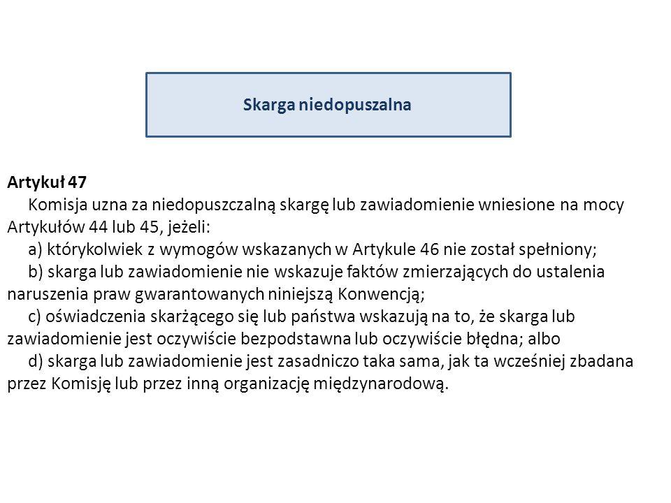 Skarga niedopuszalna Artykuł 47 Komisja uzna za niedopuszczalną skargę lub zawiadomienie wniesione na mocy Artykułów 44 lub 45, jeżeli: a) którykolwiek z wymogów wskazanych w Artykule 46 nie został spełniony; b) skarga lub zawiadomienie nie wskazuje faktów zmierzających do ustalenia naruszenia praw gwarantowanych niniejszą Konwencją; c) oświadczenia skarżącego się lub państwa wskazują na to, że skarga lub zawiadomienie jest oczywiście bezpodstawna lub oczywiście błędna; albo d) skarga lub zawiadomienie jest zasadniczo taka sama, jak ta wcześniej zbadana przez Komisję lub przez inną organizację międzynarodową.