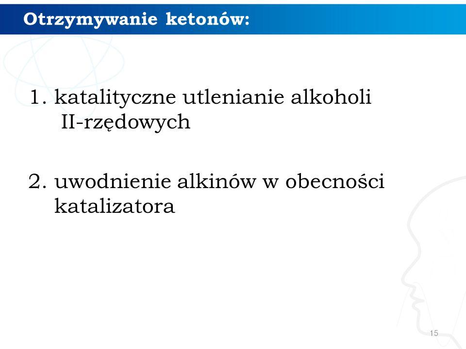 15 Otrzymywanie ketonów: 1.katalityczne utlenianie alkoholi II-rzędowych 2.uwodnienie alkinów w obecności katalizatora