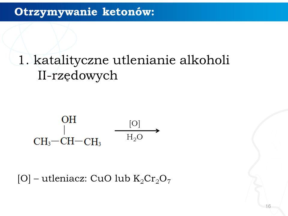 16 Otrzymywanie ketonów: 1.katalityczne utlenianie alkoholi II-rzędowych [O] – utleniacz: CuO lub K 2 Cr 2 O 7 [O] H2OH2O