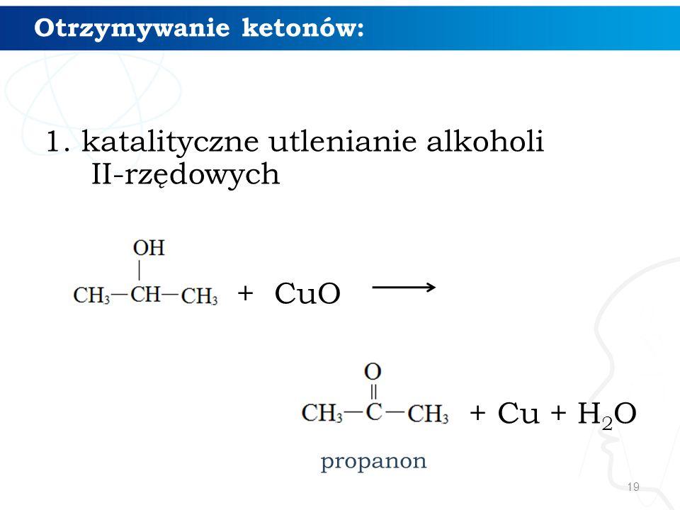 19 Otrzymywanie ketonów: 1.katalityczne utlenianie alkoholi II-rzędowych + CuO + Cu + H 2 O propanon