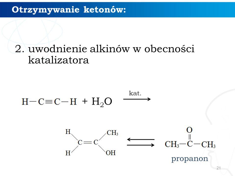 21 Otrzymywanie ketonów: 2. uwodnienie alkinów w obecności katalizatora + H 2 O kat. propanon