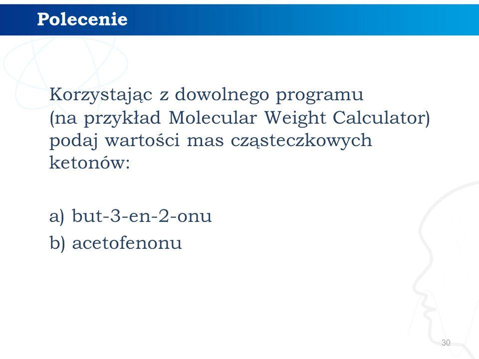 30 Korzystając z dowolnego programu (na przykład Molecular Weight Calculator) podaj wartości mas cząsteczkowych ketonów: a) but-3-en-2-onu b) acetofenonu Polecenie