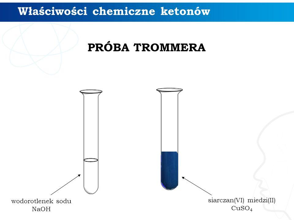 Właściwości chemiczne ketonów wodorotlenek sodu NaOH siarczan(VI) miedzi(II) CuSO 4 PRÓBA TROMMERA