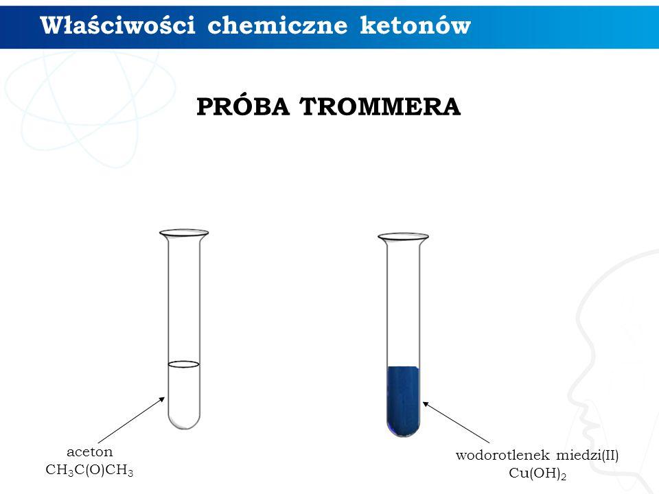 Właściwości chemiczne ketonów aceton CH 3 C(O)CH 3 wodorotlenek miedzi(II) Cu(OH) 2 PRÓBA TROMMERA